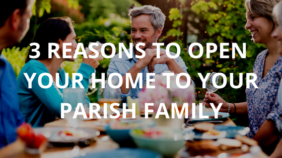 3 Reasons to Open Your Home to Your Parish Family