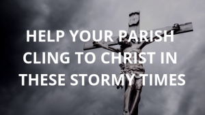 Help the Members of Your Parish Cling to Christ in These Stormy Times